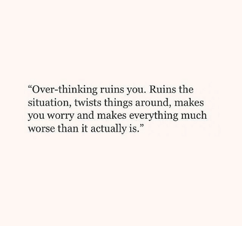 """The Situation, You, and Thinking: """"Over-thinking ruins you. Ruins the  situation, twists things around, makes  you worry and makes everything much  worse than it actually is.""""  9"""