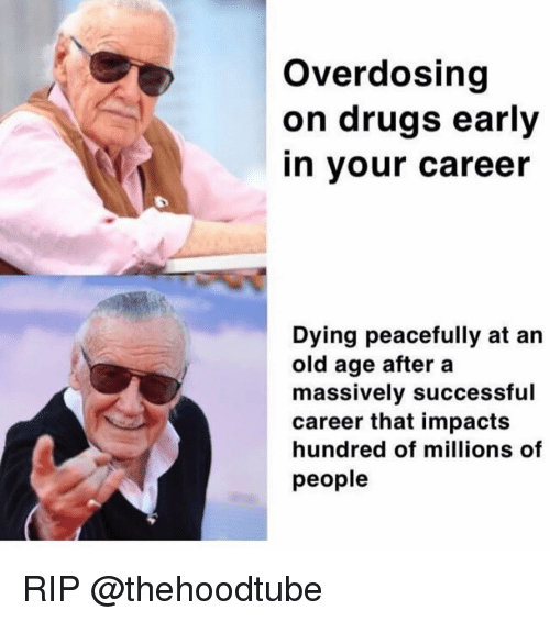 old age: Overdosing  on drugs early  in your career  Dying peacefully at an  old age after a  massively successful  career that impacts  hundred of millions of  people RIP @thehoodtube
