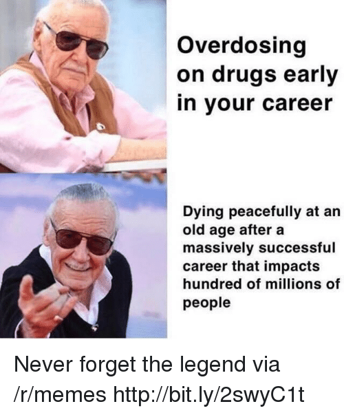 old age: Overdosing  on drugs early  in your career  Dying peacefully at an  old age after a  massively successful  career that impacts  hundred of millions of  people Never forget the legend via /r/memes http://bit.ly/2swyC1t
