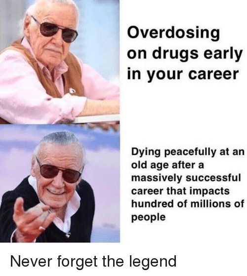 old age: Overdosing  on drugs early  in your career  Dying peacefully at an  old age after a  massively successful  career that impacts  hundred of millions of  people Never forget the legend