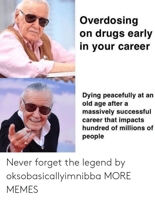 old age: Overdosing  on drugs early  in your career  Dying peacefully at an  old age after a  massively successful  career that impacts  hundred of millions of  people Never forget the legend by oksobasicallyimnibba MORE MEMES