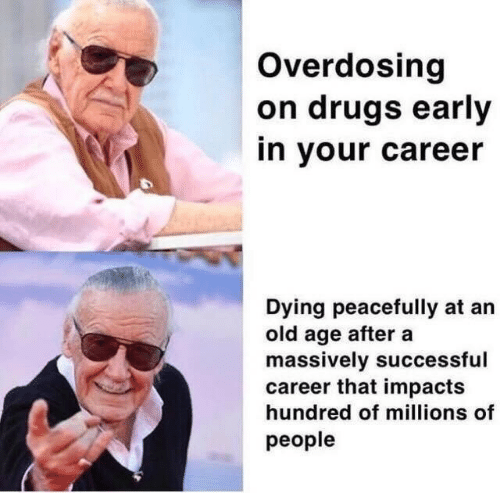 old age: Overdosing  on drugs early  in your career  Dying peacefully at an  old age after a  massively successful  career that impacts  hundred of millions of  people