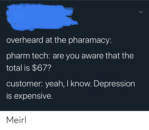 Aware: overheard at the pharamacy:  pharm tech: are you aware that the  total is $67?  customer: yeah, I know. Depression  is expensive. Meirl