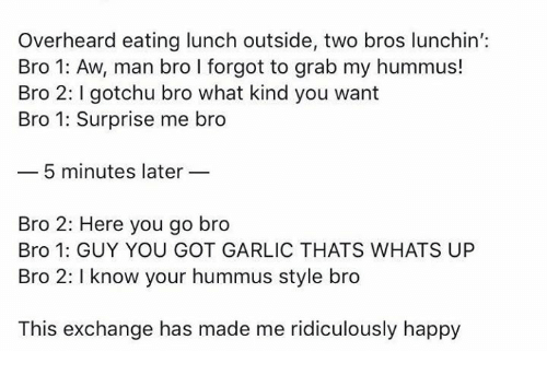 Gotchu: Overheard eating lunch outside, two bros lunchin':  Bro 1: Aw, man bro I forgot to grab my hummus!  Bro 2: gotchu bro what kind you want  Bro 1: Surprise me bro  5 minutes later  Bro 2: Here you go bro  Bro 1: GUY YOU GOT GARLIC THATS WHATS UP  Bro 2: I know your hummus style bro  This exchange has made me ridiculously happy