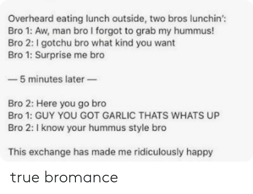 Gotchu: Overheard eating lunch outside, two bros lunchin'  Bro 1: Aw, man bro I forgot to grab my hummus!  Bro 2: I gotchu bro what kind you want  Bro 1: Surprise me bro  -5 minutes later  Bro 2: Here you go bro  Bro 1: GUY YOU GOT GARLIC THATS WHATS UP  Bro 2: I know your hummus style bro  This exchange has made me ridiculously happy true bromance