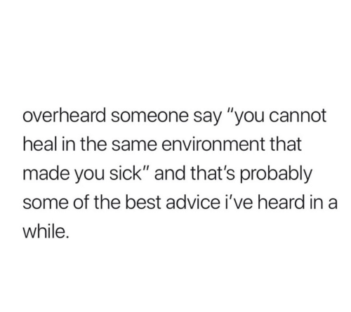 "Advice, Best, and Sick: overheard someone say ""you cannot  heal in the same environment that  made you sick"" and that's probably  some of the best advice i've heard in a  while."