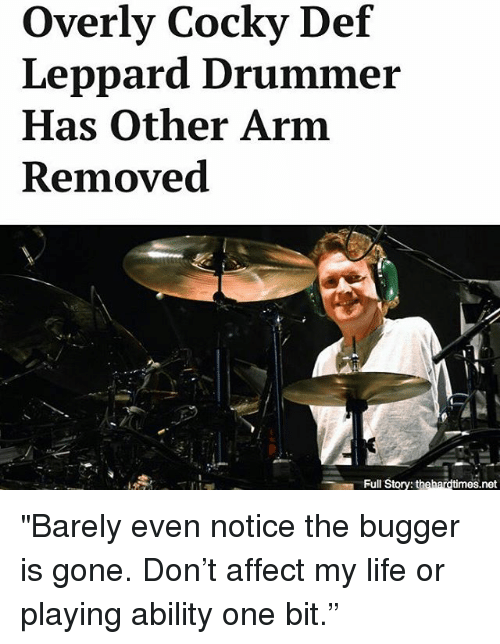 """affectation: Overly Cocky Def  Leppard Drummer  Has Other Arm  Removed  Full Story: thehardtimes.net """"Barely even notice the bugger is gone. Don't affect my life or playing ability one bit."""""""