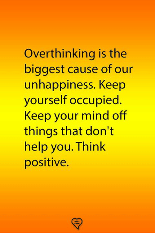 Memes, Help, and Mind: Overthinking is the  biggest cause of our  unhappiness. Keep  yourself occupied.  Keep your mind off  things that don't  help you. Think  positive.