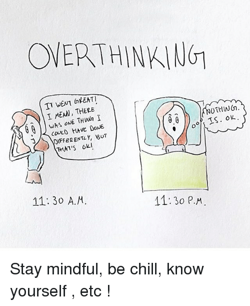 Know Yourself: OVERTHINKING  TT WENT GREAT  NOTHING  I MEAN, THERE  WAS ONE THwn  TS.  DIFFERENTLY, BUT  THAT'S  11:30 P.M.  11:30 A.M. Stay mindful, be chill, know yourself , etc !