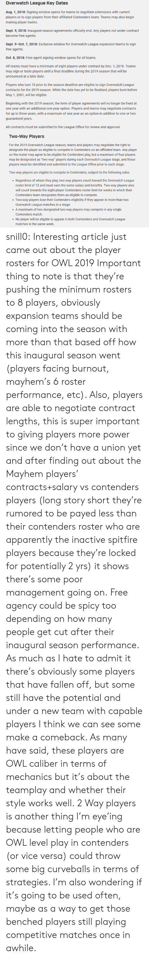 """May 1: Overwatch League Key Dates  Aug. 1, 2018: Signing window opens for teams to negotiate extensions with current  players or to sign players from their affiliated Contenders team. Teams may also begin  making player trades  Sept. 9, 2018: Inaugural-season agreements officially end. Any players not under contract  become free agents.  Sept. 9-0ct. 7, 2018: Exclusive window for Overwatch League expansion teams to sign  free agents.  Oct. 8, 2018: Free-agent signing window opens for all teams.  All teams must have a minimum of eight players under contract by Dec. 1,2018. Teams  may sign or trade players until a final deadline during the 2019 season that will be  announced at a later date.  Players who turn 18 prior to the season deadline are eligible to sign Overwatch League  contracts for the 2019 season. While the date has yet to be finalized, players born before  May 1, 2001, will be eligible.  Beginning with the 2019 season, the term of player agreements will no longer be fixed at  one year with an additional one-year option. Players and teams may negotiate contracts  for up to three years, with a maximum of one year as an option in addition to one or two  guaranteed years  All contracts must be submitted to the League Office for review and approval.   Two-Way Players  For the 2019 Overwatch League season, teams and players may negotiate the right to  designate the player as eligible to compete in Contenders on an affiliated team. Any player  on the roster may agree to be eligible for Contenders play, but a maximum of four players  may be designated as """"two-way"""" players during each Overwatch League stage, and those  players must be identified and submitted to the League Office prior to each stage.  Two way players are eligible to compete in Contenders, subject o the ollowing ules  Regardless of where they play, two-way players count toward the Overwatch League  roster limit of 12 and must earn the same salary and benefits. Two-way players also  will count towar"""