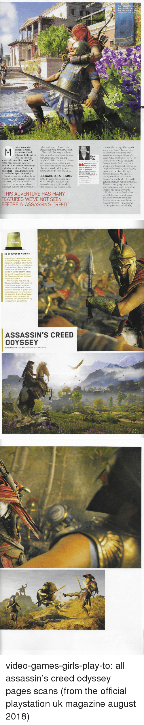 Ubisoft: oving events to  rights, and maybe discover the  conversation string affecting the  world over time. Then we head  to the beach to confront our  truth about your mysterious past.  Odyssey looks set to Origins, with a skew towards more  some bold new directions. The people off cliffs, but with additions  sandals of an outcast mercenary how characters behave around you,  This could feel very similar to  take the series insea warfare and 300-kicking  larger fights will feature up to 300  characters in a battle, just like a  famous movie. Amid the chaos  we spot our target and enter some  Origins-like combat, with dodges,  parries, and strikes offering a  tactical skirmish. We also see  the Spartan-kick in action as  Kassandra smashes her foe in the  gut, sending him falling backwards.  There's a neat parry move too,  where she can disarm her enemy,  flipping his shield skywards.  setup sees you slip into the  like dialogue choices that affect  playing as either Alexios or  Ubisoft is slowly adding more  Kassandra - on a journey from complexity to its RPG-lite ideas.  coun ar  tactical  scoundrel to Spartan warrior  Ahead of you lays a whole lot of SOCRATIC QUESTIONING human history- Periods n  collectibles, the entirety of Greece In the E3 demo we see much of  what's new play out, first with  Kassandra engaging in wordpla  building a guild to set the world to with Socrates, our choices in the  explore, and maybe an olive  branch or two as you set about  While on the surface it shares a  lot with Origins, scratch deeper  and this adventure has many  features we've not seen before in  Assassin's Creed - it could well  be this generation's Black Flag.  THIS ADVENTURE HAS MANY  FEATURES WE'VE NOT SEEN  BEFORE IN ASSASSIN'S CREED   ion  BEST  SANDBOX  E3 SHOWFLOOR VERDICT  Assassin's Creed go next? Turns  out Ubisoft is taking us to Ancient  Alexios or Kassandra (your  choice of gender doesn't affect  the story), you get caught up in  And if Origins' map was big,  