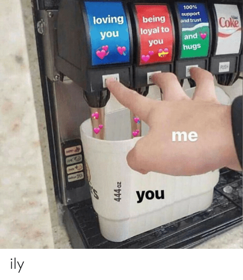 You Loyal, Coke, and You: ovingbeing and trust  100%  support  Coke  youloyal to  and  hugs  you  me  you ily