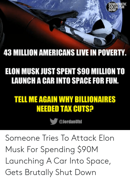 Live, Space, and Elon Musk: OW!  43 MILLION AMERICANS LIVE IN POVERTY  ELON MUSK JUST SPENT S90 MILLION TO  LAUNCH A CAR INTO SPACE FOR FUN.  TELL ME AGAIN WHY BILLIONAIRES  NEEDED TAX CUTS?  步  @lordanUhl Someone Tries To Attack Elon Musk For Spending $90M Launching A Car Into Space, Gets Brutally Shut Down