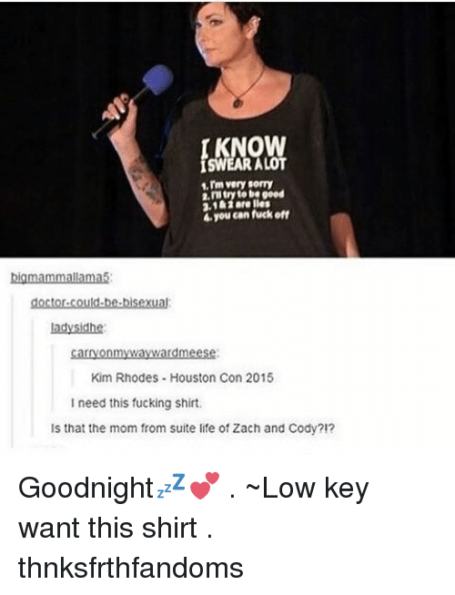 zach and cody: OW  ALOT  1.rm very sorry  2, to be good  2,1 kiare less  4 you can fuckoff  bigmammallamas:  doctor-could-be bisexual  Lady Sidhe  nm  Kim Rhodes Houston Con 2015  need this fucking shirt.  Is that the mom from suite life of Zach and Cody?!? Goodnight💤💕 . ~Low key want this shirt . thnksfrthfandoms