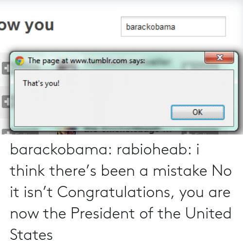 united states: ow you  barackobama  The page at www.tumblr.com says:  That's you!  OK barackobama:  rabioheab:  i think there's been a mistake  No it isn't Congratulations, you are now the President of the United States