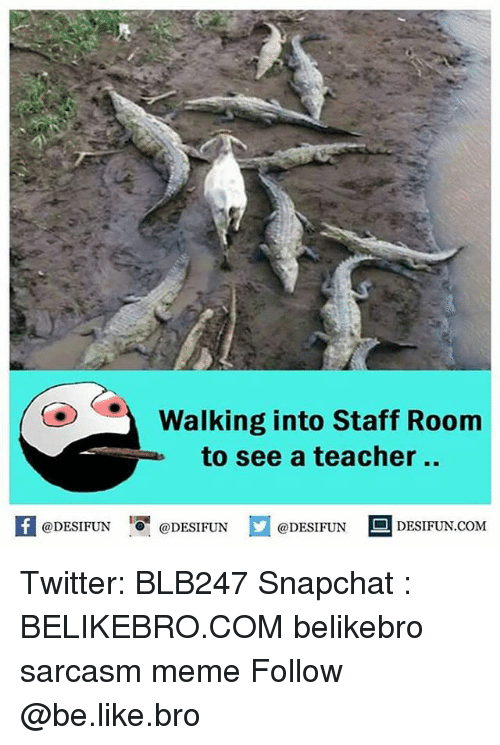 Be Like, Meme, and Memes: OWalking into Staff Room  to see a teacher ..  KI  1  @DESIFUN @DESIFUN  @DESIFUN  DESIFUN.COM Twitter: BLB247 Snapchat : BELIKEBRO.COM belikebro sarcasm meme Follow @be.like.bro