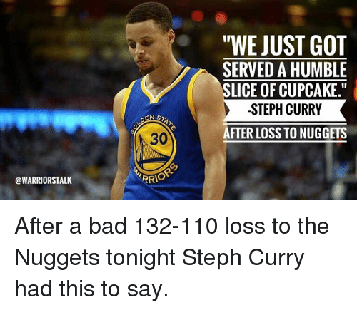 """Cupcaking: OWARRIORSTALK  EN STA  ARRIO  """"WE JUST GOT  SERVED A HUMBLE  SLICE OF CUPCAKE.""""  STEPH CURRY  AFTER LOSS TO NUGGETS After a bad 132-110 loss to the Nuggets tonight Steph Curry had this to say."""