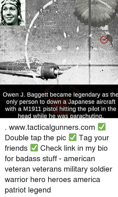 America, Friends, and Head: Owen J. Baggett became legendary as the  only person to down a Japanese aircraft  with a M1911 pistol hitting the pilot in the  head while he was  rachuti . www.tacticalgunners.com ✅ Double tap the pic ✅ Tag your friends ✅ Check link in my bio for badass stuff - american veteran veterans military soldier warrior hero heroes america patriot legend