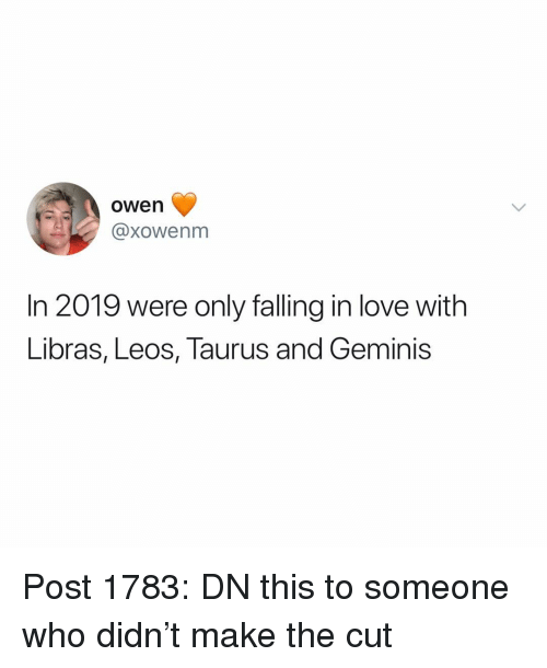 Love, Memes, and Taurus: owen  @xowenm  In 2019 were only falling in love with  Libras, Leos, Taurus and Geminis Post 1783: DN this to someone who didn't make the cut