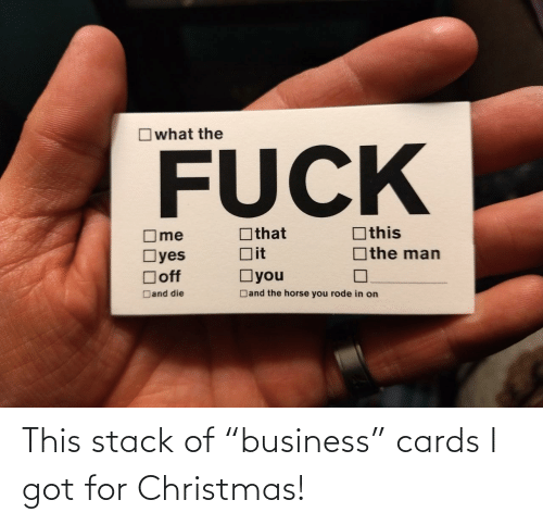 "Business: Owhat the  FUCK  Othis  Othat  ]the man  Dit  Oyes  Doff  Oyou  Dand the horse you rode in on  Dand die This stack of ""business"" cards I got for Christmas!"