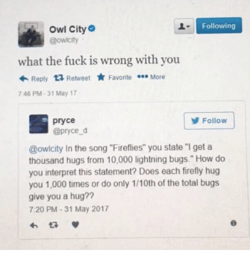 "Owling: Owl City  @owicity  Following  what the fuck is wrong with you  ← Reply Retweet ★ Favorite More  7:46 PM-31 May 17  pryce  @pryce d  Follow  @owlcity In the song ""Fireflies"" you state ""I geta  thousand hugs from 10,000 lightning bugs."" How do  you interpret this statement? Does each firefly hug  you 1,000 times or do only 1/10th of the total bugs  give you a hug??  7:20 PM-31 May 2017"