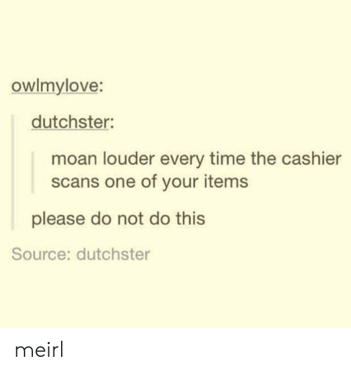 moan: owlmylove:  dutchster:  moan louder every time the cashier  scans one of your items  please do not do this  Source: dutchster meirl