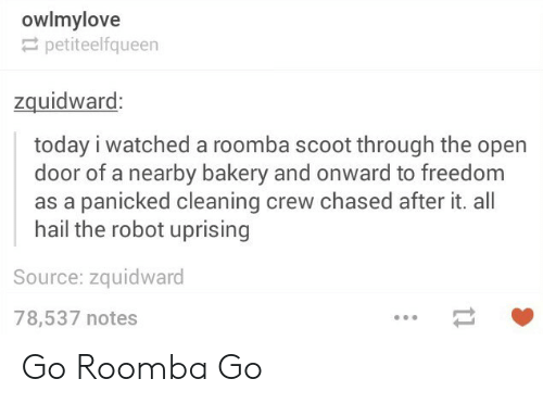 Open Door: owlmylove  petiteelfqueen  zquidwaro  today i watched a roomba scoot through the open  door of a nearby bakery and onward to freedom  as a panicked cleaning crew chased after it. all  hail the robot uprising  Source: zquidward  78,537 notes Go Roomba Go