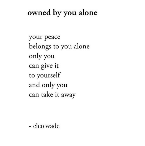 Take It Away: owned by you alone  your peace  belongs to you alone  only you  can give it  to yourself  and only you  can take it away  - cleo wade