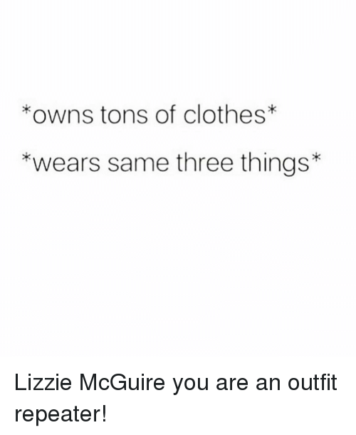 Clothes, Girl Memes, and Lizzie McGuire: owns tons of clothes*  *wears same three things* Lizzie McGuire you are an outfit repeater!