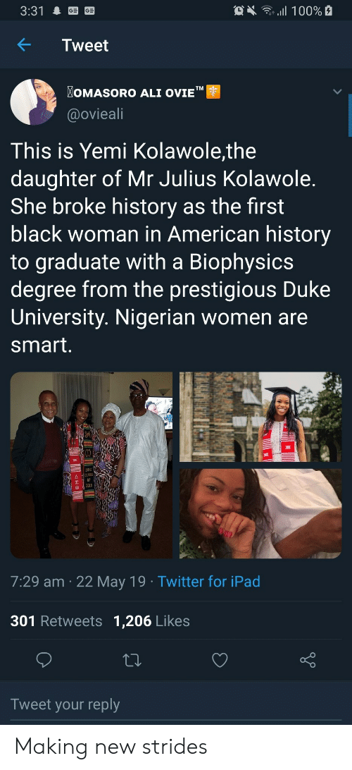 "Ali, Ipad, and Twitter: OX 100%  3:31  Tweet  OMASORO ALI OVIE""  TM  @ovieali  This is Yemi Kolawole,the  daughter of Mr Julius Kolawole.  She broke history as the first  black woman in American history  to graduate with a Biophysics  degree from the prestigious Duke  University. Nigerian women are  smart.  DUKE  CLASS  2019  7:29 am 22 May 19 Twitter for iPad  301 Retweets 1,206 Likes  Tweet your reply  allB Making new strides"