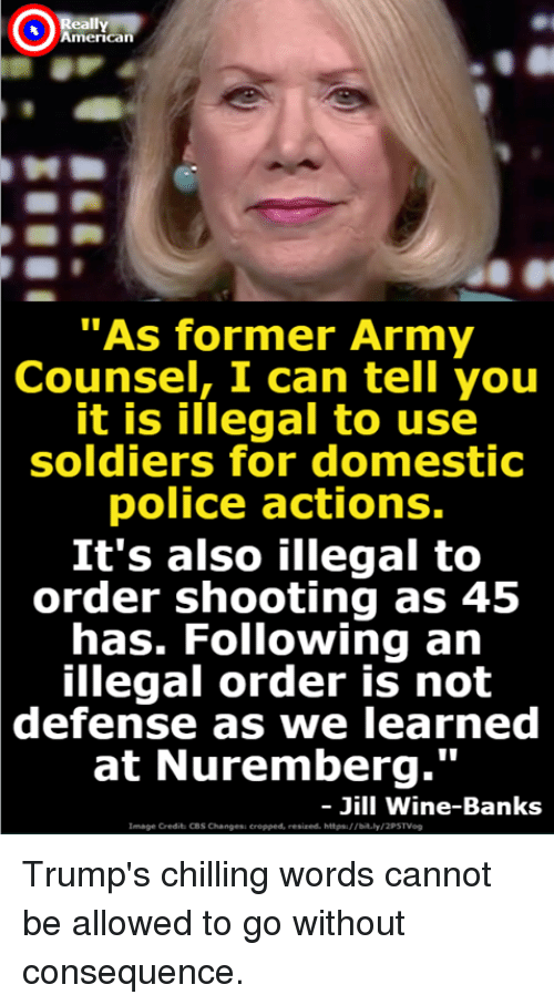 """Police, Soldiers, and Cbs: Ox  American  """"As former Army  Counsel,  I can tell you  it is illegal to use  soldiers for domestic  police actions.  It's also illegal to  order shooting as 45  has. Following an  illegal order is not  defense  as we learned  at Nuremberg.'""""  Jill Wine-Banks  Image Credit: CBS Changess eropped, resized. hitpa://bit.ly Trump's chilling words cannot be allowed to go without consequence."""