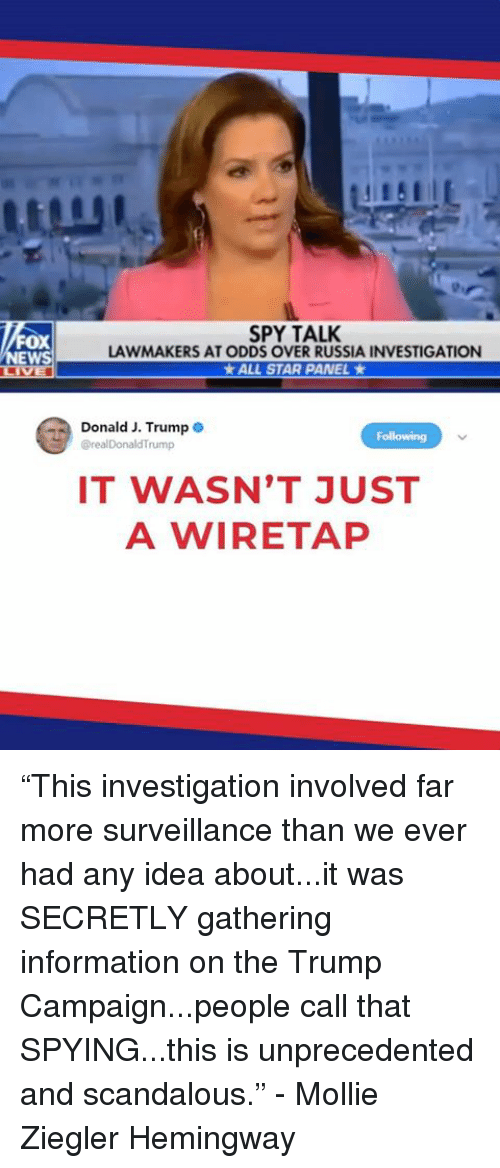 """All Star, Information, and Russia: OX  EWS  SPY TALK  LAWMAKERS AT ODDS OVER RUSSIA INVESTIGATION  * ALL STAR PANEL *  Donald J. Trump .  @realDonaldTrump  Following  IT WASN'T JUST  A WIRETAP """"This investigation involved far more surveillance than we ever had any idea about...it was SECRETLY gathering information on the Trump Campaign...people call that SPYING...this is unprecedented and scandalous."""" - Mollie Ziegler Hemingway"""