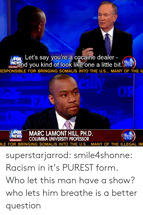 Marces: ox Let's say you're a cocaine dealer  Eand you kind of look like one a little bit  ORe  channelAl  RESPONSIBLE FOR BRINGING SOMALIS INTO THE US  MANY OF THE IL   OR  MARC LAMONT HILL, PH.D.  ORei  hnei COLUMBIA UNIVERSITY PROFESSOR  FACTOR  LE FOR BRINGING SOMALIS INTO THE US  MANY OF THE ILLEGAL IM superstarjarrod:  smile4shonne:   Racism in it's PUREST form.  Who let this man have a show?  who lets him breathe is a better question