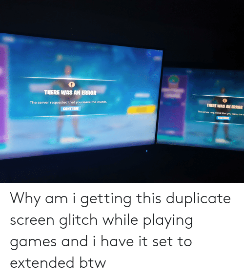 Games, Match, and Server: -OX  THERE WAS AN ERROR  THERE WAS AN ERROR  The server requested that you leave the match.  CONTINUE  The server requested that you leave the n  CONTINUE Why am i getting this duplicate screen glitch while playing games and i have it set to extended btw