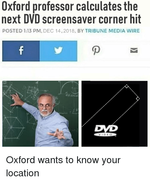oxford: Oxford professor calculates the  next DVD screensaver corner hit  POSTED 1:13 PM. DEC 14.2018, BY TRIBUNE MEDIA WIRE  OD Oxford wants to know your location