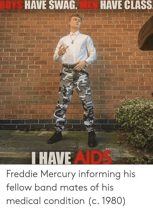 swag: OYS  HAVE SWAG.  HAVE CLASS  HAVE  AIDS Freddie Mercury informing his fellow band mates of his medical condition (c. 1980)