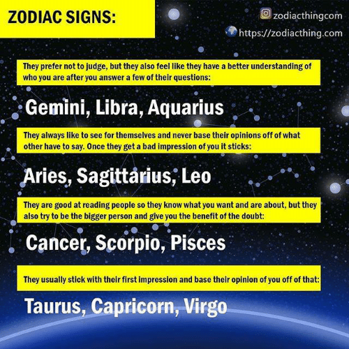Impression: Ozodiacthingcom  ZODIAC SIGNS:  https://zodiacthing.com  They prefer not to judge, but they also feel like they have a better understanding of  who you are after you answer a few of their questions:  Gemini, Libra, Aquarius  They always like to see for themselves and never base their opinions off of what  other have to say. Once they get a bad impression of you it stickS:  Aries, Sagittarius, Leo  They are good at reading people so they know what you want and are about, but they  also try to be the bigger person and give you the benefit of the doubt:  . Cancer, Scorpio, Pisces  They usually stick with their first impression and base their opinion of you off of that  Taurus, Capricorn, Virgo