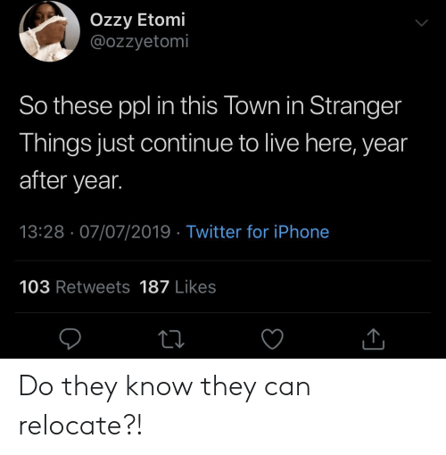 Iphone, Twitter, and Live: Ozzy Etomi  @ozzyetomi  So these ppl in this Town in Stranger  Things just continue to live here, year  after year.  13:28 07/07/2019 Twitter for iPhone  103 Retweets 187 Likes Do they know they can relocate?!
