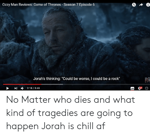 "7 Episode 6: Ozzy Man Reviews: Game of Thrones - Season 7 Episode 6  Jorah's thinking: ""Could be worse, I could be a rock""  」L  ▶ ▶1 , 2:18 / 8:48 No Matter who dies and what kind of tragedies are going to happen Jorah is chill af"