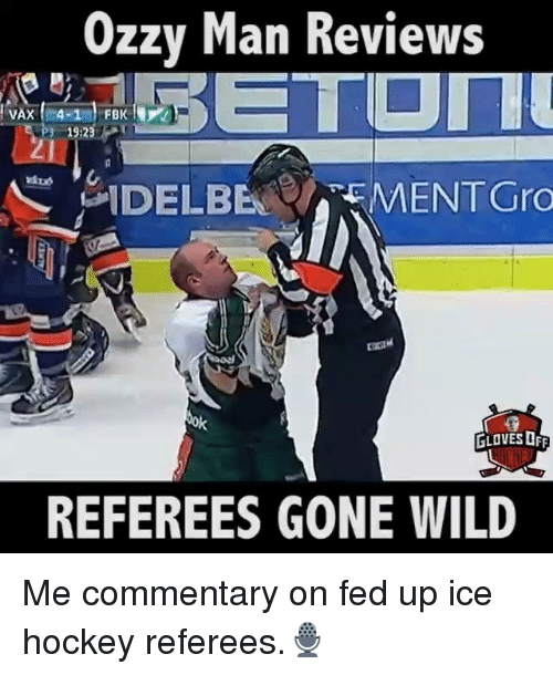 Hockey, Memes, and 🤖: Ozzy Man Reviews  VAX 4-1  19:23  N DEL BEN CAEMENTGro  tok  GLOVES OFF  REFEREES GONE WILD Me commentary on fed up ice hockey referees.🎙