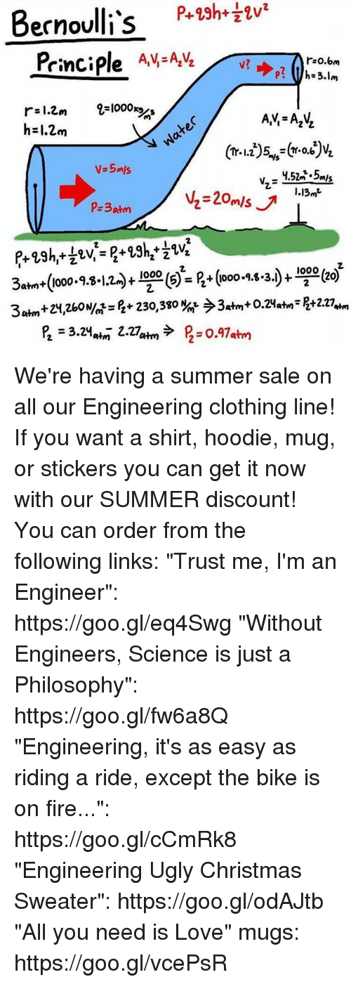 """mugs: P+23h+  Bernoulli's  Principle AV AVLv  r:o.om  r-l.Cm 2-1000  h-1.2m  V.5mls  I.13»t  s) = B+ (ooo-9.8.3)- We're having a summer sale on all our Engineering clothing line! If you want a shirt, hoodie, mug, or stickers you can get it now with our SUMMER discount! You can order from the following links:   """"Trust me, I'm an Engineer"""": https://goo.gl/eq4Swg  """"Without Engineers, Science is just a Philosophy"""": https://goo.gl/fw6a8Q  """"Engineering, it's as easy as riding a ride, except the bike is on fire..."""": https://goo.gl/cCmRk8  """"Engineering Ugly Christmas Sweater"""": https://goo.gl/odAJtb  """"All you need is Love"""" mugs: https://goo.gl/vcePsR"""