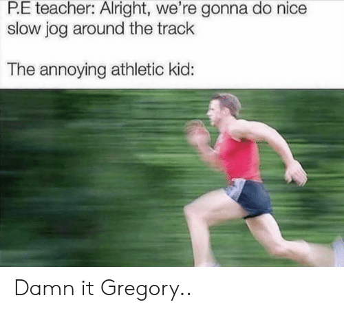Teacher, Nice, and Alright: P.E teacher: Alright, we're gonna do nice  slow jog around the track  The annoying athletic kid: Damn it Gregory..