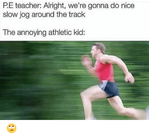 Teacher, Nice, and Alright: P.E teacher: Alright, we're gonna do nice  slow jog around the track  The annoying athletic kid: 🙄
