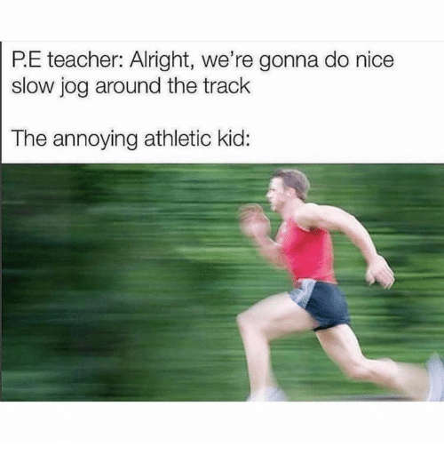 P E: P.E teacher: Alright, we're gonna do nice  slow jog around the track  The annoying athletic kid:
