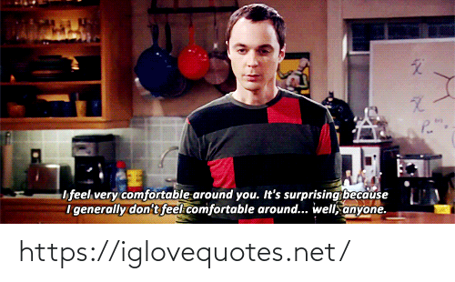 Generally: P.  ifeel very comfortable around you. It's surprising because  i generally don't feel comfortable around... well, anyone. https://iglovequotes.net/