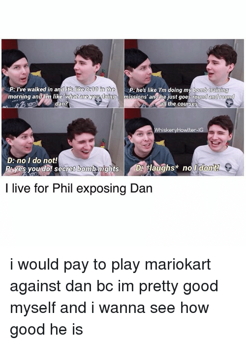 300: P: I've walked in an  r like 300 he  P like I'm doing my bomb training  morning anaIm like Whatare you dong issions and he just goes rou  an?  the course  iskeryH  te  D: no I do not!  P yes you do secret bombenights DS tlaughs* no  I live for Phil exposing Dan i would pay to play mariokart against dan bc im pretty good myself and i wanna see how good he is