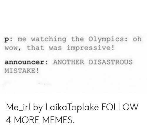 announcer: p: me watching the 0lympics: oh  wow, that was impressive!  announcer: ANOTHER DISASTROUS  MISTAKE! Me_irl by LaikaToplake FOLLOW 4 MORE MEMES.