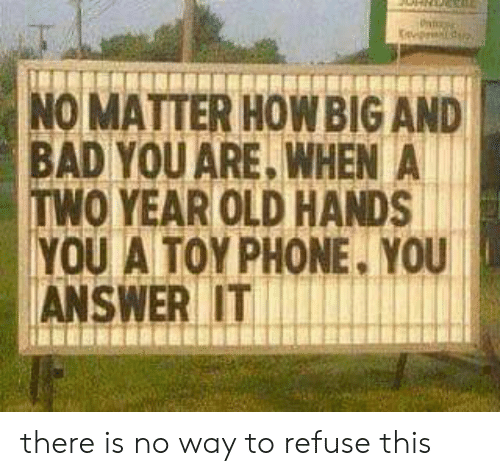Bad, Phone, and Old: p  NO MATTER HOWBIG AND  BAD YOU ARE, WHEN A  TWO YEAR OLD HANDS  YOU A TOY PHONE. YOU  ANSWER IT there is no way to refuse this