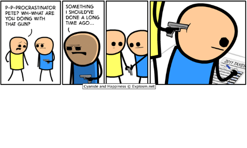 Dank, Cyanide and Happiness, and Time: P-P-PROCRASTINATORsOMETHING  PETE? WH-WHAT ARESHOULD'VE  YOU DOING WITH  THAT GUN?  DONE A LONG  TIME AGO...  cyanide and Happiness C. Explosm.net|