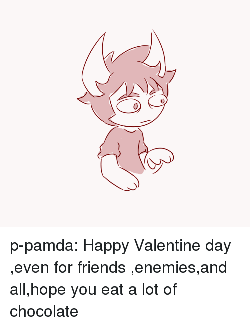 Friends, Target, and Tumblr: p-pamda:  Happy Valentine day ,even for friends ,enemies,and all,hope you eat a lot of chocolate